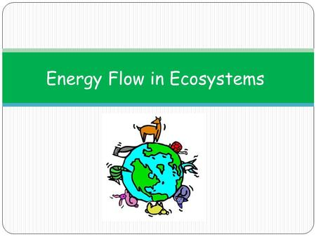 Energy Flow in Ecosystems. Ecosystem: all living (biotic) and nonliving (abiotic) factors in an area Abiotic Biotic Video Clip All organisms play a role.