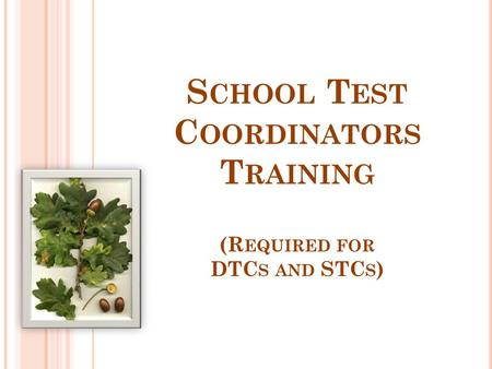 S CHOOL T EST C OORDINATORS T RAINING (R EQUIRED FOR DTC S AND STC S )