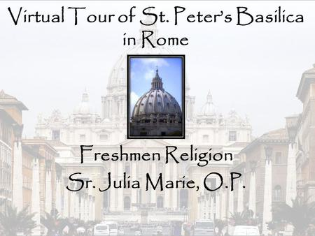 Virtual Tour of St. Peter's Basilica in Rome Freshmen Religion Sr. Julia Marie, O.P.