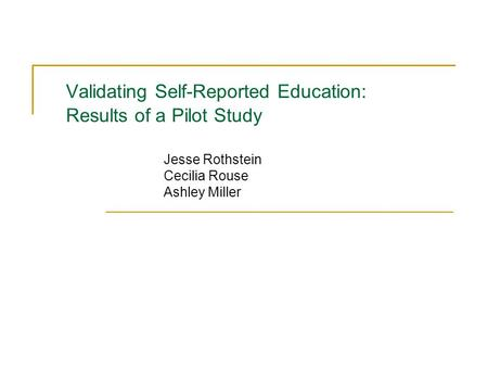 Validating Self-Reported Education: Results of a Pilot Study Jesse Rothstein Cecilia Rouse Ashley Miller.