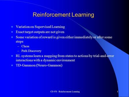 CS 478 - Reinforcement Learning1 Reinforcement Learning Variation on Supervised Learning Exact target outputs are not given Some variation of reward is.