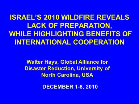 ISRAEL'S 2010 WILDFIRE REVEALS LACK OF PREPARATION, WHILE HIGHLIGHTING BENEFITS OF INTERNATIONAL COOPERATION DECEMBER 1-8, 2010 Walter Hays, Global Alliance.