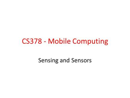 CS378 - Mobile Computing Sensing and Sensors. Sensors I should have paid more attention in Physics 41 Most devices have built in sensors to measure.