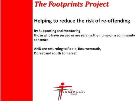 The Footprints Project The Footprints Project Helping to reduce the risk of re-offending by Supporting and Mentoring those who have served or are serving.
