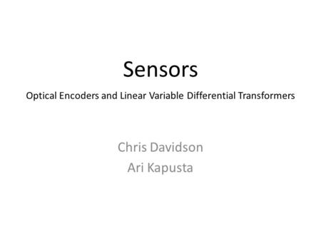 Sensors Chris Davidson Ari Kapusta Optical Encoders and Linear Variable Differential Transformers.