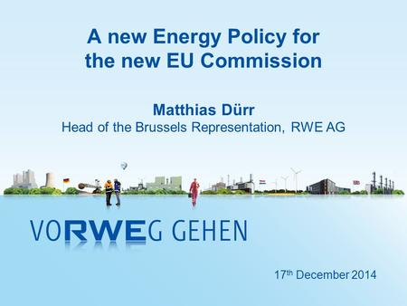 A new Energy Policy for the new EU Commission Matthias Dürr Head of the Brussels Representation, RWE AG 17 th December 2014.