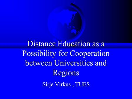 Distance Education as a Possibility for Cooperation between Universities and Regions Sirje Virkus, TUES.