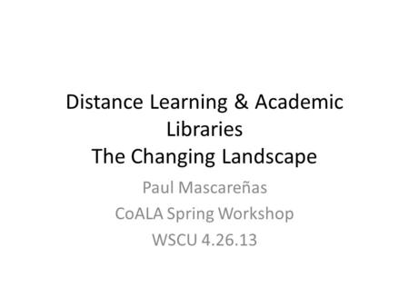 Distance Learning & Academic Libraries The Changing Landscape Paul Mascareñas CoALA Spring Workshop WSCU 4.26.13.