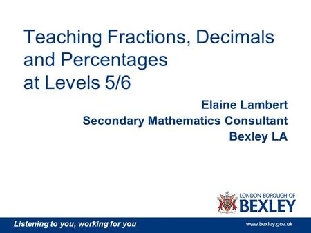 Listening to you, working for you www.bexley.gov.uk Teaching Fractions, Decimals and Percentages at Levels 5/6 Elaine Lambert Secondary Mathematics Consultant.