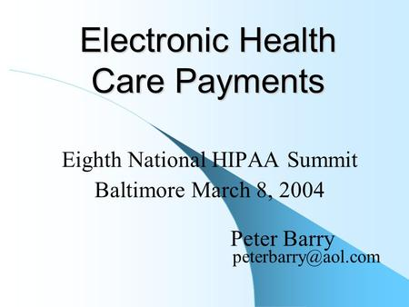Electronic Health Care Payments Eighth National HIPAA Summit Baltimore March 8, 2004 Peter Barry