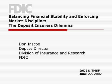 Balancing Financial Stability and Enforcing Market Discipline: The Deposit Insurers Dilemma Don Inscoe Deputy Director Division of Insurance and Research.