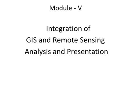 Module - V Integration of GIS and Remote Sensing Analysis and Presentation.