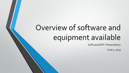 Overview of software and equipment available Software/GPS Presentation June 1, 2013.