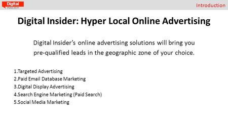 Introduction Digital Insider: Hyper Local Online Advertising Digital Insider's online advertising solutions will bring you pre-qualified leads in the geographic.