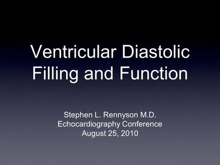 Ventricular Diastolic Filling and Function Stephen L. Rennyson M.D. Echocardiography Conference August 25, 2010.