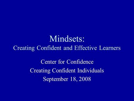 Mindsets: Creating Confident and Effective Learners Center for Confidence Creating Confident Individuals September 18, 2008.