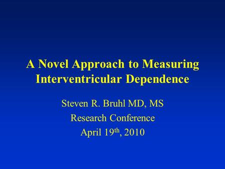 A Novel Approach to Measuring Interventricular Dependence Steven R. Bruhl MD, MS Research Conference April 19 th, 2010.