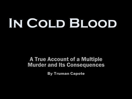 In Cold Blood A True Account of a Multiple Murder and Its Consequences By Truman Capote.