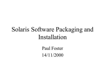 Solaris Software Packaging and Installation Paul Foster 14/11/2000.