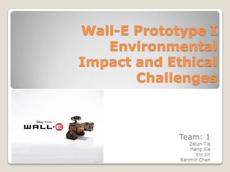 Wall-E Prototype I Environmental Impact and Ethical Challenges Team: 1 Zelun Tie Hang Xie Xin Jin Ranmin Chen.