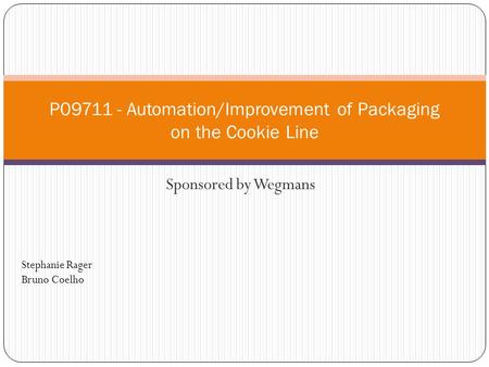 Sponsored by Wegmans P09711 - Automation/Improvement of Packaging on the Cookie Line Stephanie Rager Bruno Coelho.