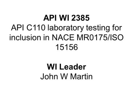 API WI 2385 API C110 laboratory testing for inclusion in NACE MR0175/ISO 15156 WI Leader John W Martin.