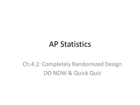 AP Statistics Ch.4.2: Completely Randomized Design DO NOW & Quick Quiz.