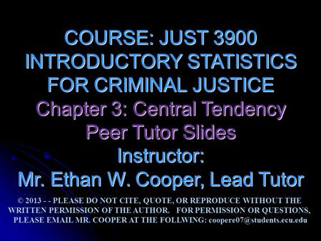 COURSE: JUST 3900 INTRODUCTORY STATISTICS FOR CRIMINAL JUSTICE Chapter 3: Central Tendency Peer Tutor Slides Instructor: Mr. Ethan W. Cooper, Lead Tutor.
