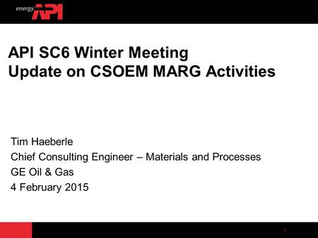 1 API SC6 Winter Meeting Update on CSOEM MARG Activities Tim Haeberle Chief Consulting Engineer – Materials and Processes GE Oil & Gas 4 February 2015.