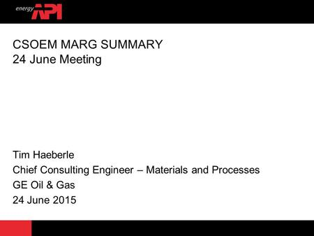 CSOEM MARG SUMMARY 24 June Meeting Tim Haeberle Chief Consulting Engineer – Materials and Processes GE Oil & Gas 24 June 2015.