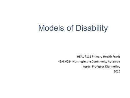 Models of Disability HEAL 7112 Primary Health Praxis HEAL 6024 Nursing in the Community Aotearoa Assoc. Professor Dianne Roy 2015.