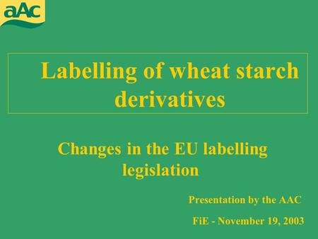 Labelling of wheat starch derivatives Presentation by the AAC FiE - November 19, 2003 Changes in the EU labelling legislation.