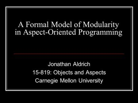 A Formal Model of Modularity in Aspect-Oriented Programming Jonathan Aldrich 15-819: Objects and Aspects Carnegie Mellon University.