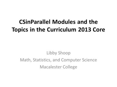 CSinParallel Modules and the Topics in the Curriculum 2013 Core Libby Shoop Math, Statistics, and Computer Science Macalester College.