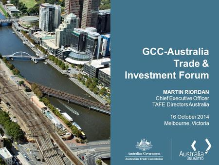 GCC-Australia Trade & Investment Forum MARTIN RIORDAN Chief Executive Officer TAFE Directors Australia 16 October 2014 Melbourne, Victoria.