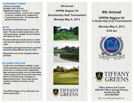 6th Annual VPPPA Region VII Scholarship Golf Tournament Monday May 6, 2013 8:00 am Tiffany Greens Golf Course 5900 NW Tiffany Springs Parkway; Kansas City,