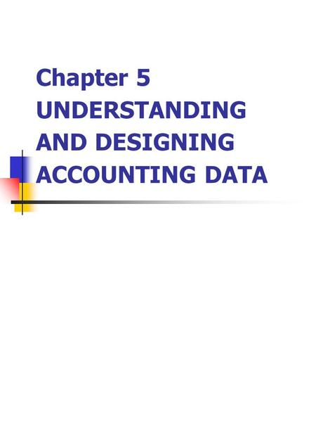Chapter 5 UNDERSTANDING AND DESIGNING ACCOUNTING DATA.