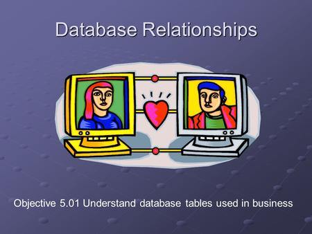 Database Relationships Objective 5.01 Understand database tables used in business.