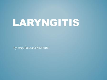 LARYNGITIS By: Holly Rhue and Niral Patel. Laryngitis is swelling and irritation (inflammation) of the voice box (larynx) that is usually associated with.