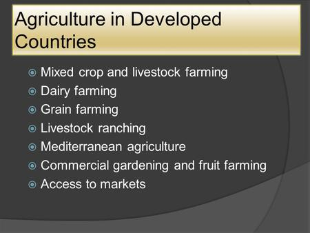 Agriculture in Developed Countries  Mixed crop and livestock farming  Dairy farming  Grain farming  Livestock ranching  Mediterranean agriculture.