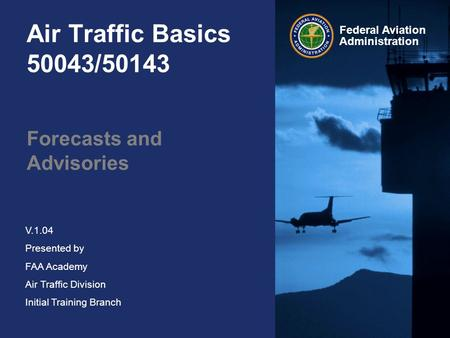Federal Aviation Administration V.1.04 Presented by FAA Academy Air Traffic Division Initial Training Branch Air Traffic Basics 50043/50143 Forecasts and.
