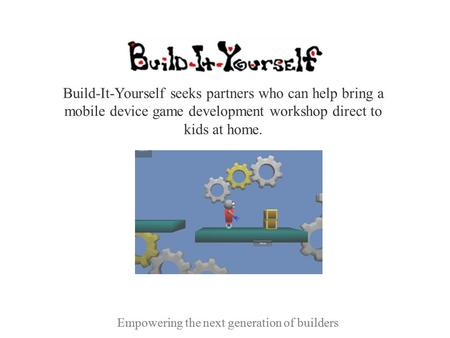 Empowering the next generation of builders Build-It-Yourself seeks partners who can help bring a mobile device game development workshop direct to kids.