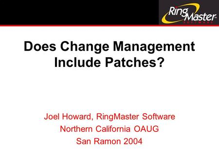 Does Change Management Include Patches? Joel Howard, RingMaster Software Northern California OAUG San Ramon 2004.