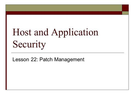 Host and Application Security Lesson 22: Patch Management.