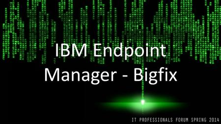 IBM Endpoint Manager - Bigfix. Reasons to use Bigfix Reduced Operations overhead Reduce Management hours and costs 0 day patching Patch management Increased.