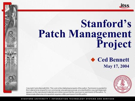 Stanford's Patch Management Project   Ced Bennett May 17, 2004 Copyright Cedric Bennett 2004. This work is the intellectual property of the author. Permission.