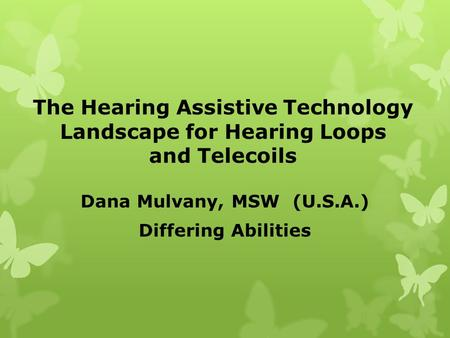 The Hearing Assistive Technology Landscape for Hearing Loops and Telecoils Dana Mulvany, MSW (U.S.A.) Differing Abilities.