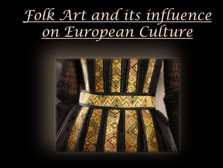 Folk Art and its influence on European Culture. The notion of folk art defines the creation that does not enroll in classical and modern arts, but in.