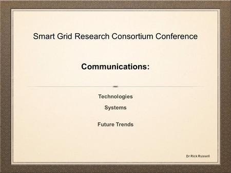 Smart Grid Research Consortium Conference Communications: Technologies Systems Future Trends Dr Rick Russell.