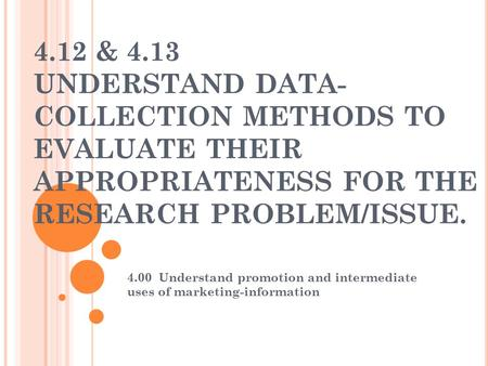 4.12 & 4.13 UNDERSTAND DATA-COLLECTION METHODS TO EVALUATE THEIR APPROPRIATENESS FOR THE RESEARCH PROBLEM/ISSUE. 4.00 Understand promotion and intermediate.